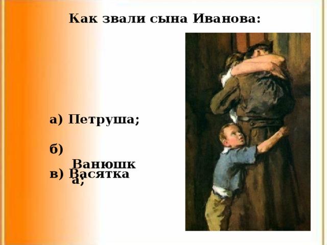 Как звали сына Иванова: а) Петруша; б) Ванюшка; в) Васятка