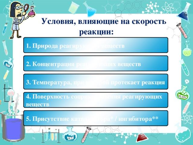 Условия, влияющие на скорость реакции: 1. Природа реагирующих веществ 2. Концентрация реагирующих веществ 3. Температура, при которой протекает реакция 4. Поверхность соприкосновения реагирующих веществ 5. Присутствие катализатора* / ингибитора**