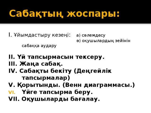 Сабақтың жоспары: І. Ұйымдастыру кезеңі : а) сәлемдесу  ә) оқушылардың зейінін сабаққа аудару II. Үй тапсырмасын тексеру. ІІІ. Жаңа сабақ. ІV. Сабақты бекіту (Деңгейлік тапсырмалар) V. Қорытынды. (Венн диаграммасы.) Үйге тапсырма беру. VІІ. Оқушыларды бағалау.