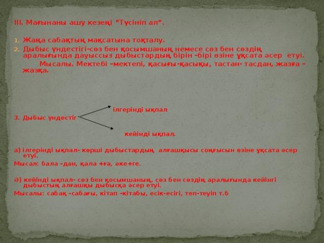 """ІІІ. Мағынаны ашу кезеңі """"Түсініп ал"""".  Жаңа сабақтың мақсатына тоқталу. Дыбыс үндестігі-сөз бен қосымшаның немесе сөз бен сөздің аралығында дауыссыз дыбыстардың бірін –бірі өзіне ұқсата әсер етуі.  Мысалы. Мектебі –мектепі, қасығы-қасықы, тастан- тасдан, жазға –жазқа.   ілгерінді ықпал 3. Дыбыс үндестіг   кейінді ықпал.  а) ілгерінді ықпал- көрші дыбыстардың алғашқысы соңғысын өзіне ұқсата әсер етуі. Мысал: бала –дан, қала +ға, әке+ге.  Ә) кейінді ықпал- сөз бен қосымшаның, сөз бен сөздің аралығында кейінгі дыбыстың алғашқы дыбысқа әсер етуі. Мысалы: сабақ –сабағы, кітап –кітабы, есік-есігі, теп-теуіп т.б"""