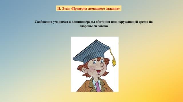 II. Этап «Проверка домашнего задания» Сообщения учащихся о влиянии среды обитания или окружающей среды на здоровье человека