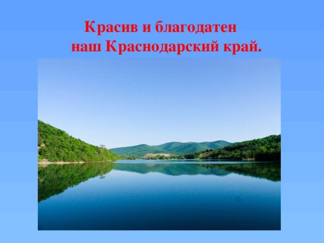 Красив и благодатен  наш Краснодарский край.