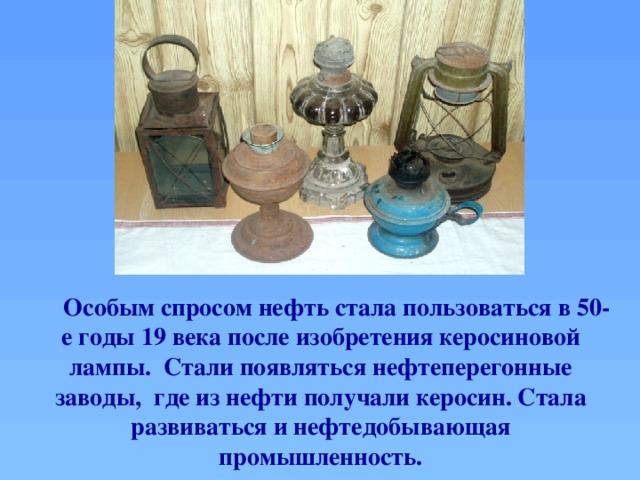 Особым спросом нефть стала пользоваться в 50-е годы 19 века после изобретения керосиновой лампы. Стали появляться нефтеперегонные заводы, где из нефти получали керосин. Стала развиваться и нефтедобывающая промышленность.
