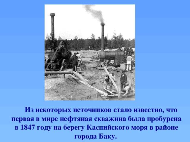 Из некоторых источников стало известно, что первая в миренефтяная скважина была пробурена в 1847 году на берегу Каспийского моря в районе города Баку.