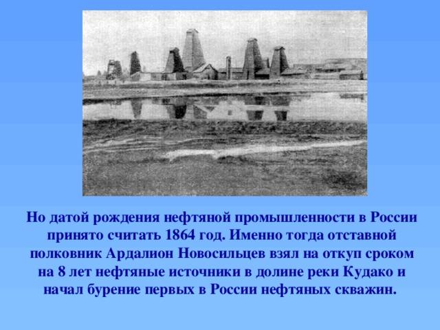 Но датой рождения нефтяной промышленности в России принято считать 1864 год. Именно тогда отставной полковник Ардалион Новосильцев взял на откуп сроком на 8 лет нефтяные источники в долине реки Кудако и начал бурение первых в России нефтяных скважин.