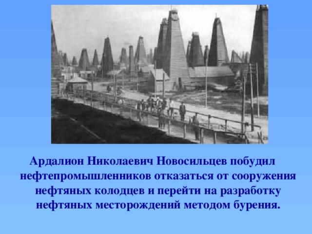 Ардалион Николаевич Новосильцевпобудил нефтепромышленников отказаться от сооружения нефтяных колодцев и перейти на разработку нефтяных месторождений методом бурения.