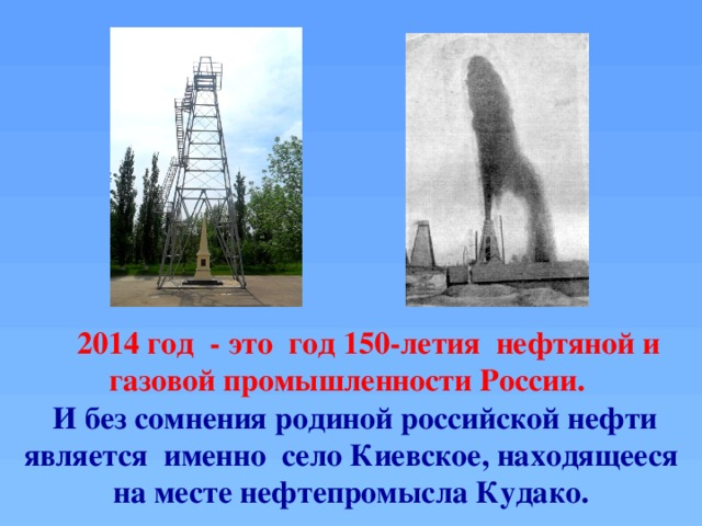 2014 год - это год 150-летия нефтяной и газовой промышленности России.  И без сомнения родиной российской нефти является именно село Киевское, находящееся на месте нефтепромысла Кудако.
