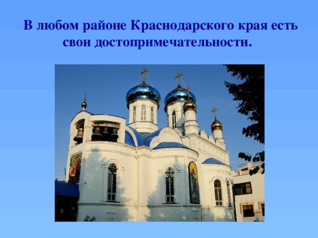 В любом районе Краснодарского края есть свои достопримечательности.