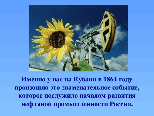 Именно у нас на Кубани в 1864 году произошло это знаменательное событие, которое послужило началом развития нефтяной промышленности России.
