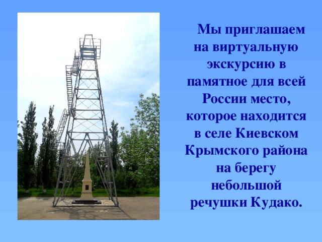Мы приглашаем на виртуальную экскурсию в памятное для всей России место, которое находится в селе Киевском Крымского района на берегу небольшой речушки Кудако.