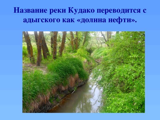 Название реки Кудако переводится с адыгского как «долина нефти».