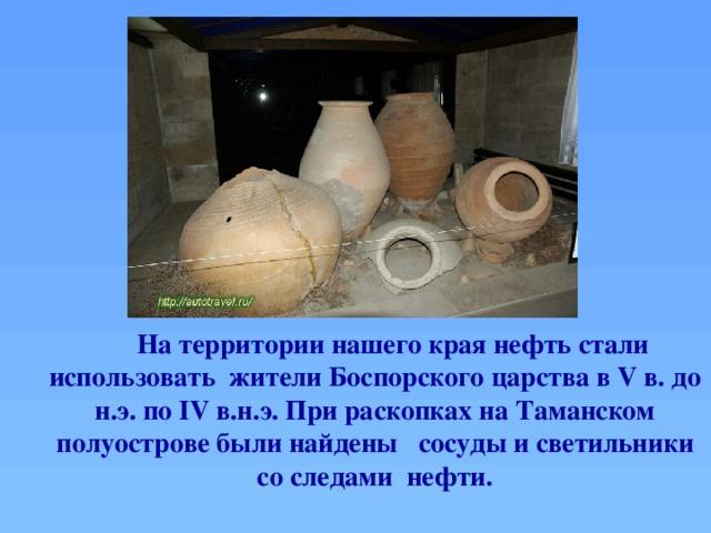 На территории нашего края нефть стали использовать жители Боспорского царства в V в. до н.э. по IV в.н.э. При раскопках на Таманском полуострове были найдены сосуды и светильники со следами нефти.