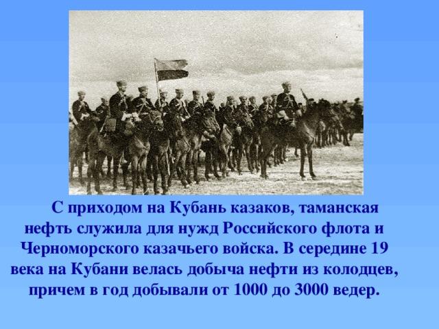 С приходом на Кубань казаков, таманская нефть служила для нужд Российского флота и Черноморского казачьего войска. В середине 19 века на Кубани велась добыча нефти из колодцев, причем в год добывали от 1000 до 3000 ведер.