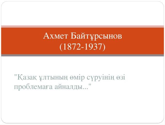Ахмет Байтұрсынов  (1872-1937)