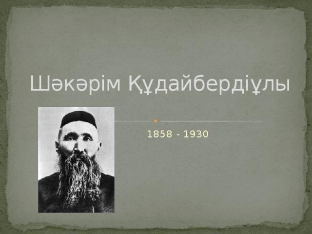 Шәкәрім Құдайбердіұлы  1858 - 1930