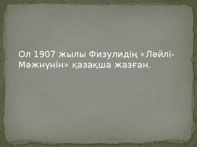 Ол 1907 жылы Физулидің «Ләйлі-Мәжнүнін» қазақша жазған.