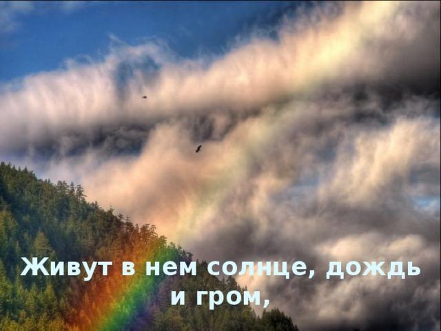 Живут в нем солнце, дождь и гром,