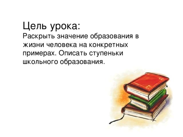 Цель урока: Раскрыть значение образования в жизни человека на конкретных примерах. Описать ступеньки школьного образования.