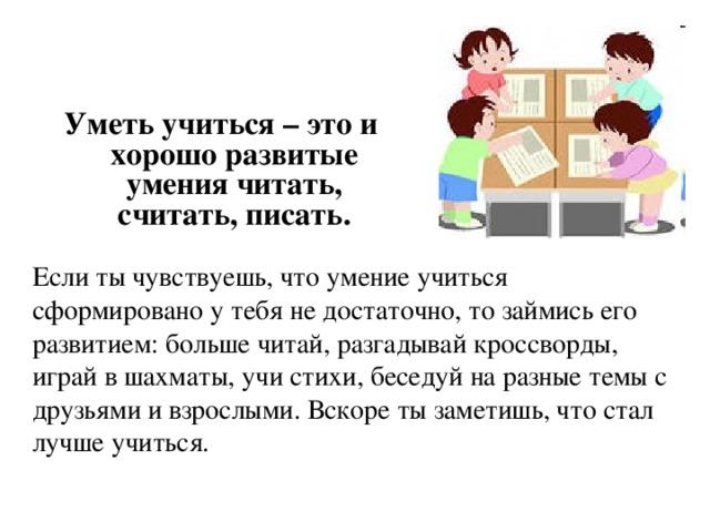 Уметь учиться – это и хорошо развитые умения читать, считать, писать. Если ты чувствуешь, что умение учиться сформировано у тебя не достаточно, то займись его развитием: больше читай, разгадывай кроссворды, играй в шахматы, учи стихи, беседуй на разные темы с друзьями и взрослыми. Вскоре ты заметишь, что стал лучше учиться.