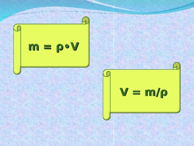 m = ρ •V V = m/ ρ