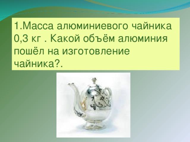 1.Масса алюминиевого чайника 0,3 кг . Какой объём алюминия пошёл на изготовление чайника?.