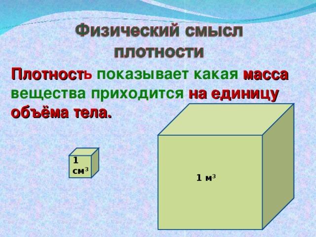 Плотност ь показывает какая масса  вещества приходится на единицу объёма тела. 1 см 3 1 м 3