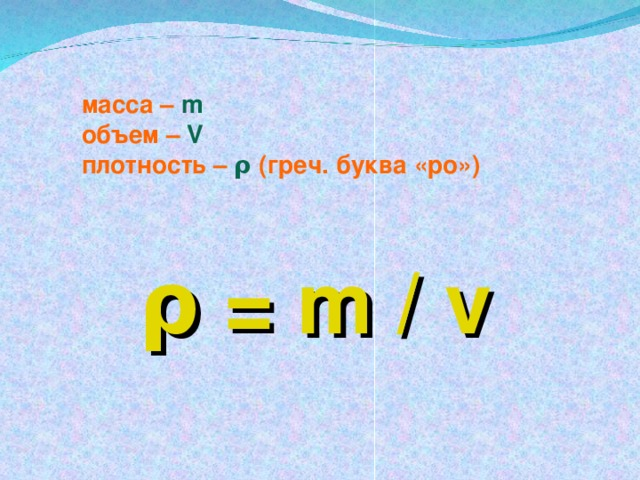 масса –  m  объем –  V плотность – ρ ( греч. буква «ро»)    ρ = m / v