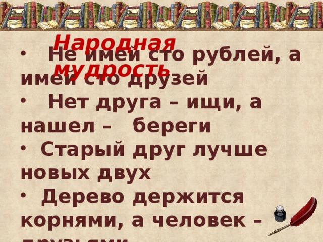 Народная мудрость  Не имей сто рублей, а имей сто друзей  Нет друга – ищи, а нашел – береги  Старый друг лучше новых двух  Дерево держится корнями, а человек – друзьями.