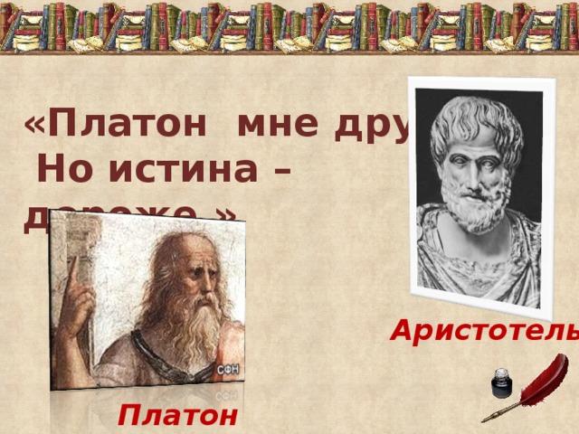 «Платон мне друг!  Но истина – дороже.»   Аристотель Платон