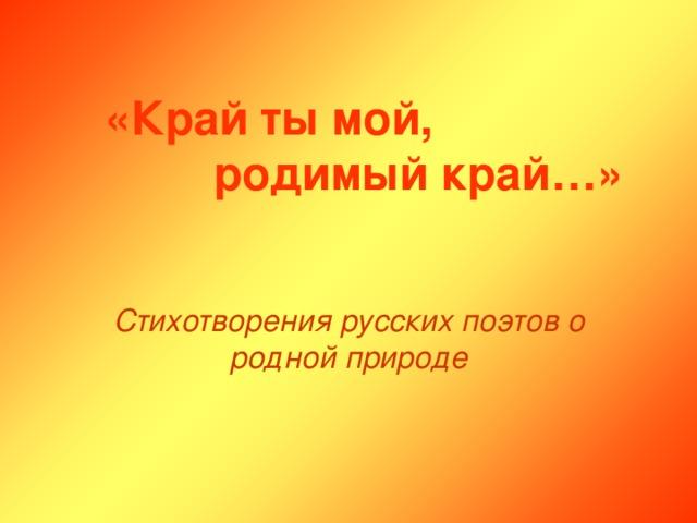 «Край ты мой,       родимый край…» Стихотворения русских поэтов о родной природе