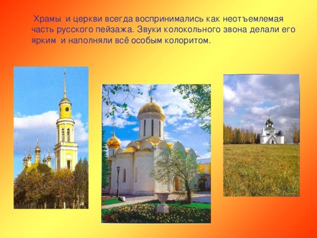 Храмы и церкви всегда воспринимались как неотъемлемая часть русского пейзажа. Звуки колокольного звона делали его ярким и наполняли всё особым колоритом.
