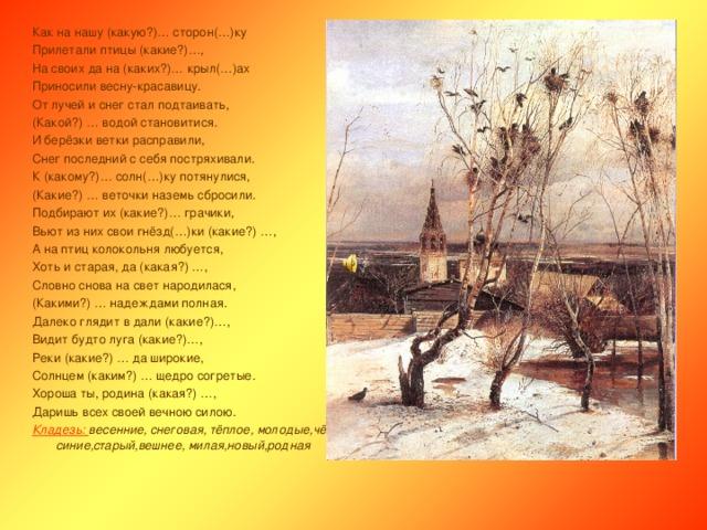 Как на нашу (какую?)… сторон(…)ку Прилетали птицы (какие?)…, На своих да на (каких?)… крыл(…)ах Приносили весну-красавицу. От лучей и снег стал подтаивать, (Какой?) … водой становитися. И берёзки ветки расправили, Снег последний с себя постряхивали. К (какому?)… солн(…)ку потянулися, (Какие?) … веточки наземь сбросили. Подбирают их (какие?)… грачики, Вьют из них свои гнёзд(…)ки (какие?) …, А на птиц колокольня любуется, Хоть и старая, да (какая?) …, Словно снова на свет народилася, (Какими?) … надеждами полная. Далеко глядит в дали (какие?)…, Видит будто луга (какие?)…, Реки (какие?) … да широкие, Солнцем (каким?) … щедро согретые. Хороша ты, родина (какая?) …, Даришь всех своей вечною силою. Кладезь: весенние, снеговая, тёплое, молодые,чёрный, красивая,сизые, быстрые,зелёные, синие,старый,вешнее, милая,новый,родная