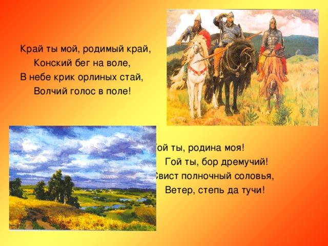 Край ты мой, родимый край,  Конский бег на воле, В небе крик орлиных стай,  Волчий голос в поле!  Гой ты, родина моя!  Гой ты, бор дремучий!  Свист полночный соловья,  Ветер, степь да тучи!