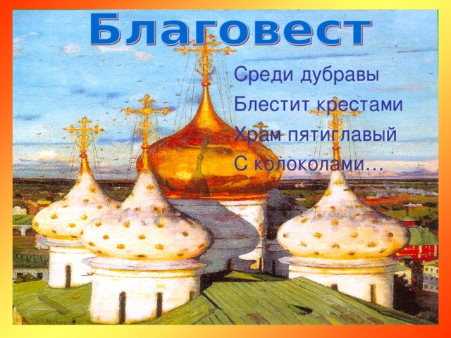 Среди дубравы Блестит крестами Храм пятиглавый С колоколами…