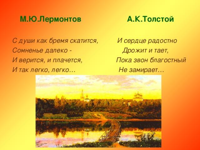 М.Ю.Лермонтов А.К.Толстой  С души как бремя скатится, И сердце радостно Сомненье далеко - Дрожит и тает, И верится, и плачется, Пока звон благостный И так легко, легко… Не замирает…