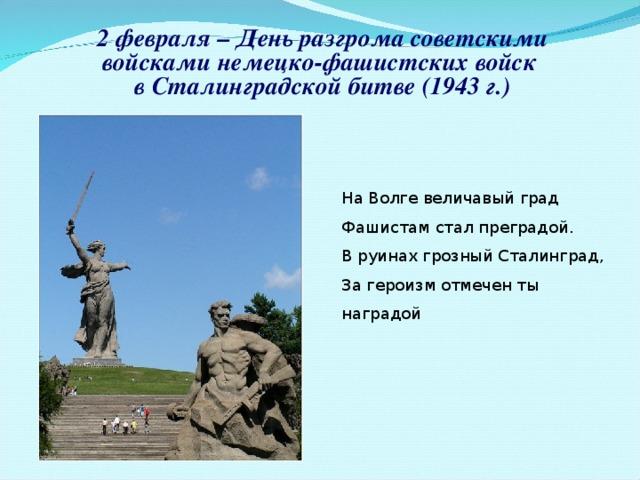 2 февраля – День разгрома советскими войсками немецко-фашистских войск в Сталинградской битве (1943 г.) На Волге величавый град Фашистам стал преградой. В руинах грозный Сталинград, За героизм отмечен ты наградой