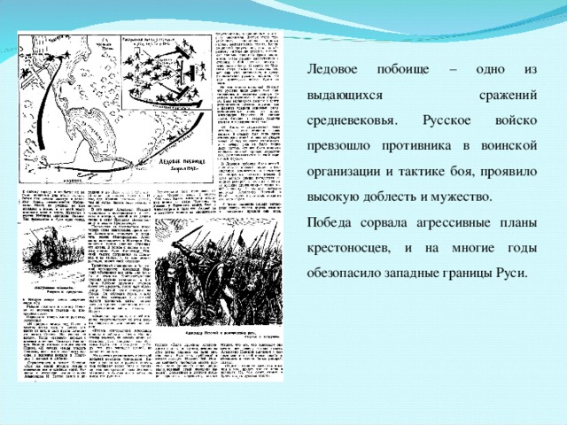 Ледовое побоище – одно из выдающихся сражений средневековья. Русское войско превзошло противника в воинской организации и тактике боя, проявило высокую доблесть и мужество. Победа сорвала агрессивные планы крестоносцев, и на многие годы обезопасило западные границы Руси.