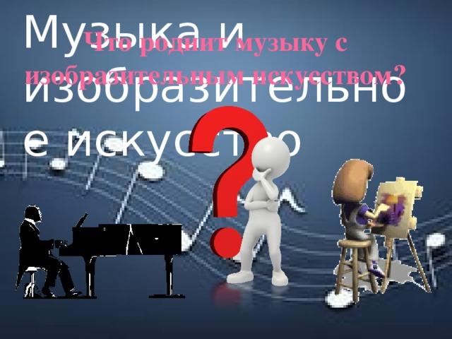 Музыка и изобразительное искусство Что роднит музыку с изобразительным искусством?