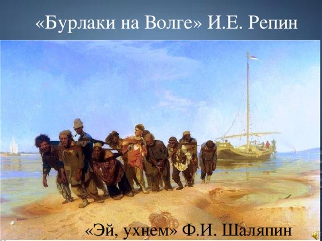 «Бурлаки на Волге» И.Е. Репин «Эй, ухнем» Ф.И. Шаляпин