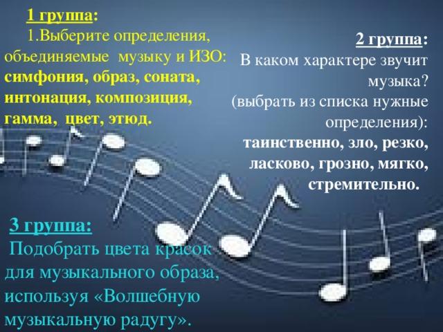 1 группа : 1.Выберите определения, объединяемые музыку и ИЗО: симфония,образ, соната, интонация, композиция, гамма, цвет,этюд. 2 группа : В каком характере звучит музыка? (выбрать из списка нужные определения): таинственно,зло, резко, ласково, грозно, мягко, стремительно.   3 группа:  Подобратьцвета красок для музыкального образа, используя «Волшебную музыкальную радугу».