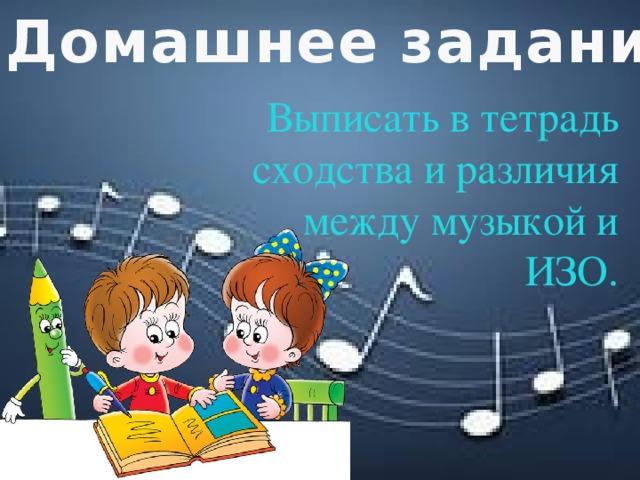 Домашнее задание: Выписать в тетрадь сходства и различия между музыкой и ИЗО.