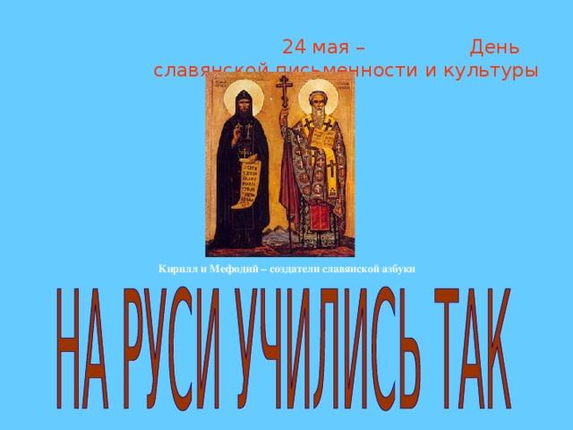 24 мая – День славянской письменности и культуры Кирилл и Мефодий – создатели славянской азбуки