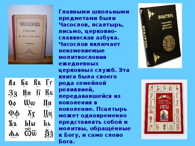 Главными школьными предметами были Часослов, псалтырь, письмо, церковно-славянская азбука. Часослов включает неизменяемые молитвословия ежедневных церковных служб. Эта книга была своего рода семейной реликвией, передававшейся из поколения в поколение. Псалтырь может одновременно представлять собой и молитвы, обращённые к Богу, и само слово Бога.