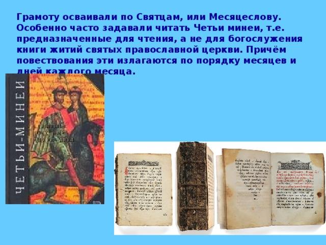 Грамоту осваивали по Святцам, или Месяцеслову. Особенно часто задавали читать Четьи минеи, т.е. предназначенные для чтения, а не для богослужения книги житий святых православной церкви. Причём повествования эти излагаются по порядку месяцев и дней каждого месяца.