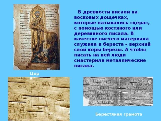В древности писали на восковых дощечках, которые назывались «цера», с помощью костяного или деревянного писала. В качестве писчего материала служила и береста – верхний слой коры берёзы. А чтобы писать на ней люди смастерили металлические писала. Цера Берестяная грамота