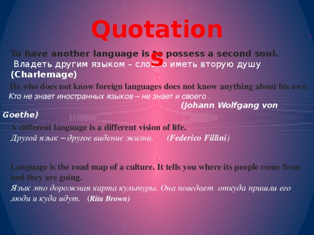 Quotations ( To have another language is to possess a second soul.   Владеть другим языком – словно иметьвторую душу (Charlemage)  He who does not know foreign languages does not know anything about his own .  Кто не знает иностранных языков – не знает и своего .  (Johann Wolfgang von Goethe)   A different language is a different vision of life.  Другой язык – другое видение жизни. (Federico Fillini )  Language is the road map of a culture. It tells you where its people come from and they are going. Язык это дорожная карта культуры. Она поведает откуда пришли его люди и куда идут. ( Rita Brown)