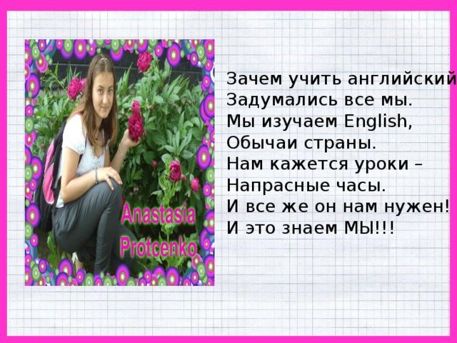 Зачем учить английский? Задумались все мы. Мы изучаем English, Обычаи страны. Нам кажется уроки – Напрасные часы. И все же он нам нужен! И это знаем МЫ!!!