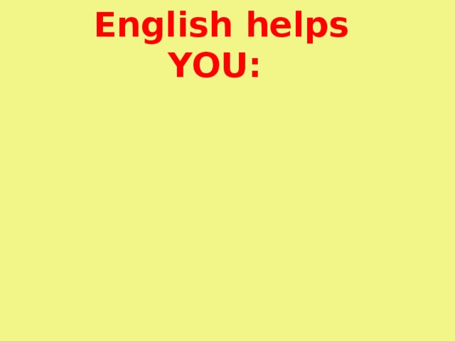 Communicate with people all over the World  English helps YOU: personal reasons of learning English Get access to knowledge Push your future career forward Enjoy World Art like never before