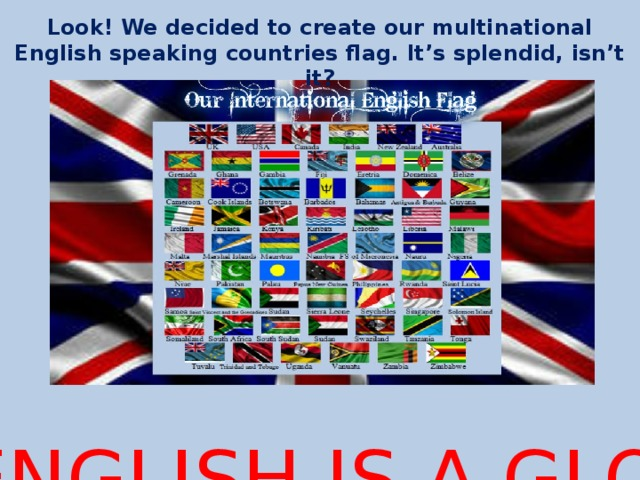 Look! We decided to create our multinational English speaking countries flag. It's splendid, isn't it?  NOW YOU SEE! ENGLISH IS A GLOBAL LANGUAGE!