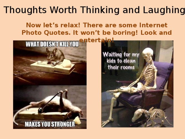 Thoughts Worth Thinking and Laughing Now let's relax! There are some Internet Photo Quotes. It won't be boring! Look and entertain!